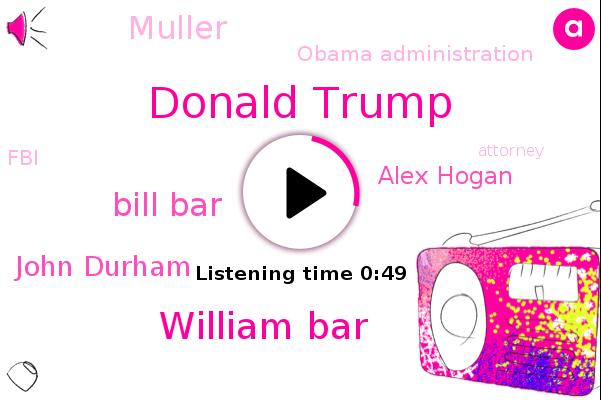 Donald Trump,Attorney,Russia,William Bar,Obama Administration,Bill Bar,John Durham,Alex Hogan,FBI,Muller,Connecticut,President Trump