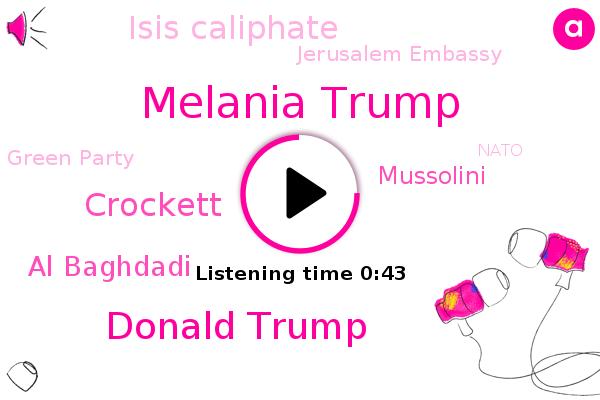 Melania Trump,Donald Trump,Crockett,Al Baghdadi,Isis Caliphate,Jerusalem Embassy,Mussolini,Green Party,Russia,Nato,Paris,Iran