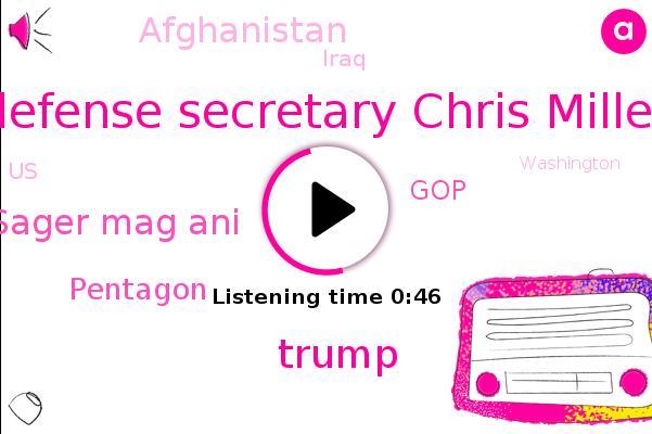 Defense Secretary Chris Miller,Afghanistan,Pentagon,Donald Trump,Iraq,United States,GOP,Sager Mag Ani,Washington