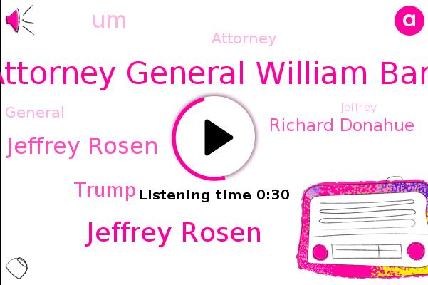 Attorney General William Barr,Jeffrey Rosen,Deputy Attorney General Jeffrey Rosen,Donald Trump,Richard Donahue,UM