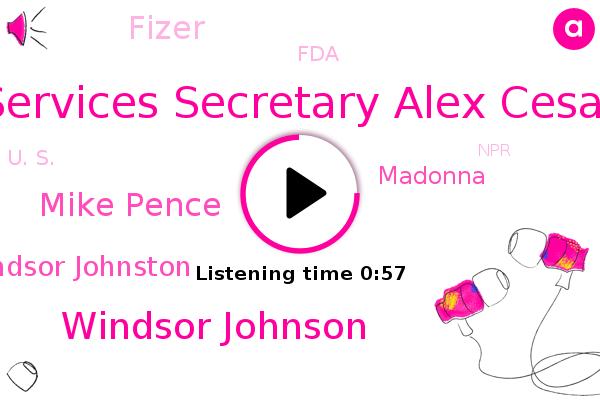 Services Secretary Alex Cesar,Windsor Johnson,U. S.,Mike Pence,NPR,Cbs News,Fizer,FDA,Windsor Johnston,Madonna