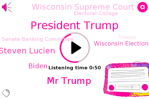 President Trump,Mr Trump,Wisconsin Elections Commission,Wisconsin Supreme Court,Steven Lucien,Wisconsin,Electoral College,Senate Banking Committee,Biden,Treasury,Congress