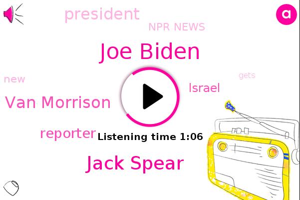 Npr News,Joe Biden,Jack Spear,Van Morrison,Reporter,Israel,President Trump