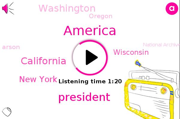 President Trump,California,America,Arson,New York,National Archives,Wisconsin,Washington,Oregon