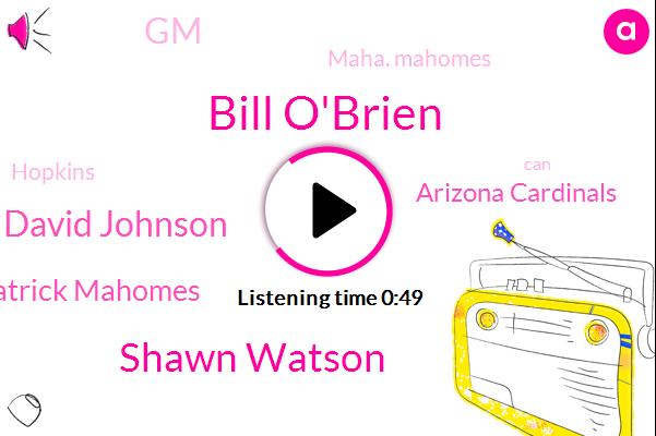 Bill O'brien,Shawn Watson,Arizona Cardinals,David Johnson,GM,Patrick Mahomes,Maha. Mahomes,Hopkins