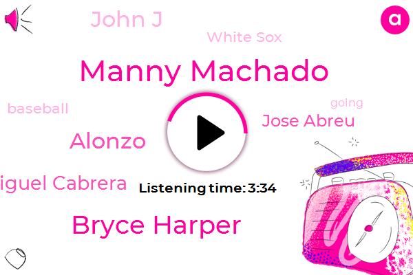 Manny Machado,White Sox,Bryce Harper,Baseball,Alonzo,Miguel Cabrera,Jose Abreu,John J,Two Hundred Million Dollars,Fifty Million Dollar,Thirty Four Years,Twenty Six Years,Eight Years,Five Hour