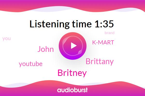 Britney,Youtube,Brittany,K-Mart,John