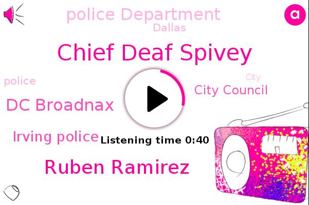 Irving Police,Chief Deaf Spivey,Ruben Ramirez,Dallas,City Council,Police Department,Dc Broadnax