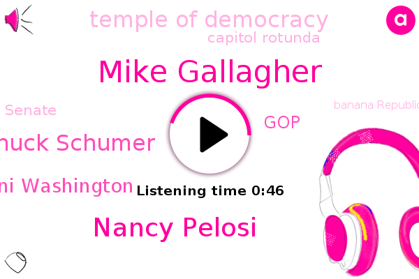 Temple Of Democracy,Mike Gallagher,GOP,Banana Republic,Nancy Pelosi,America,Capitol Rotunda,Chuck Schumer,Senate,Ani Washington