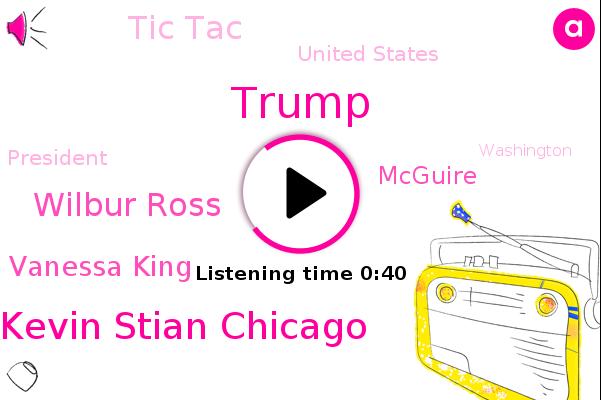 Tic Tac,Kevin Stian Chicago,United States,Wilbur Ross,Vanessa King,Mcguire,Donald Trump,President Trump,Washington