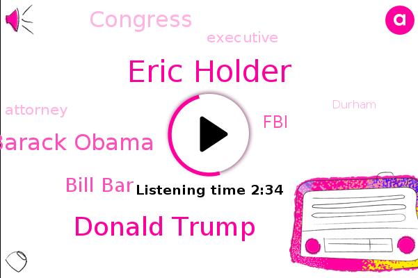 Eric Holder,Donald Trump,Barack Obama,Attorney,Bill Bar,Executive,FBI,Congress,Durham