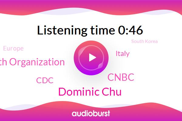 Cnbc,Dominic Chu,Italy,Europe,South Korea,Iran,World Health Organization,China,CDC