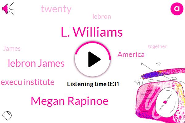 Lebron James Family Foundation Execu Institute,L. Williams,Megan Rapinoe,Lebron James,America