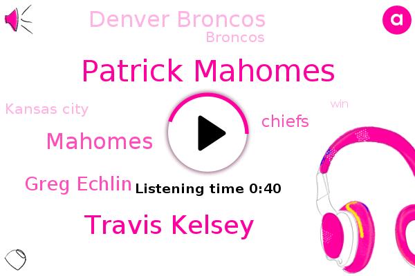 Patrick Mahomes,Chiefs,Travis Kelsey,Kansas City,Denver Broncos,Mahomes,Broncos,Greg Echlin