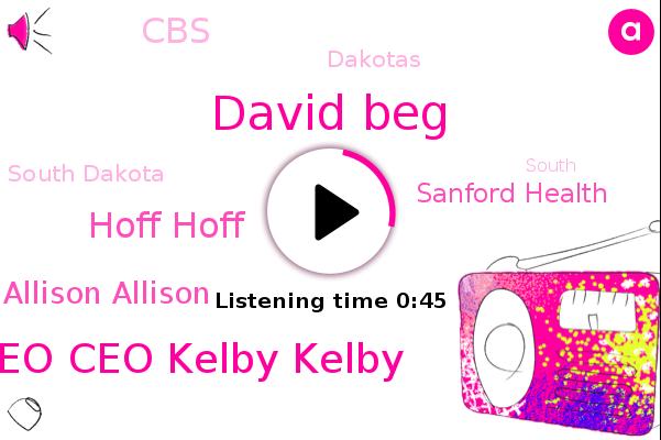 David Beg,Sanford Health,Dakotas,South Dakota,Ceo Ceo Kelby Kelby,Hoff Hoff,CBS,Dr Dr Allison Allison