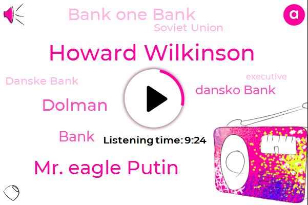 Howard Wilkinson,Bank,Dansko Bank,Bank One Bank,Executive,Wilkinson,Russia,Europe,Soviet Union,Danske Bank,Mr. Eagle Putin,United States,Britain,Dulles,New York,Lynn Estonia,Dolman