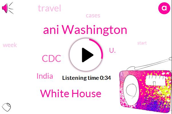 India,U.,White House,CDC,Ani Washington