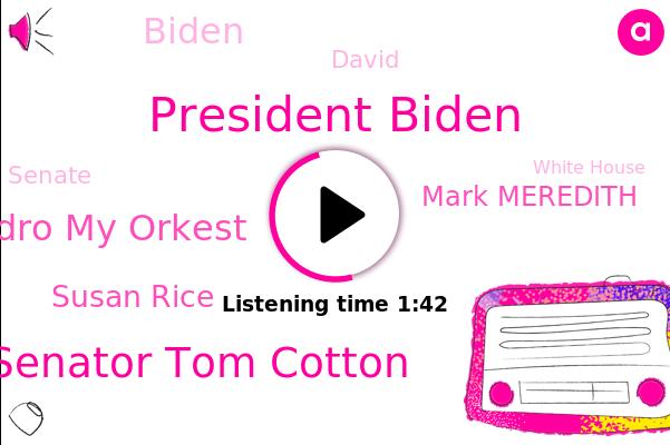 President Biden,Senator Tom Cotton,Bay Air,Senate,Alejandro My Orkest,Arkansas,White House,Boston,San Francisco,FOX,U.,Susan Rice,Mark Meredith,Canada,Biden,David,New York,Homeland Security
