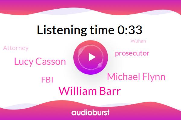 William Barr,Prosecutor,Michael Flynn,FBI,Lucy Casson,Wuhan,Attorney,San Diego