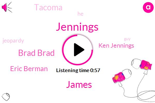 James,Brad Brad,Jennings,Eric Berman,Ken Jennings,Tacoma