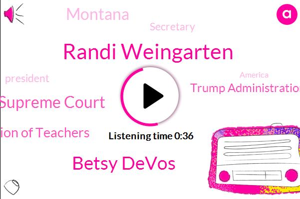 Supreme Court,Montana,Randi Weingarten,Betsy Devos,American Federation Of Teachers,Trump Administration,Secretary,President Trump,America