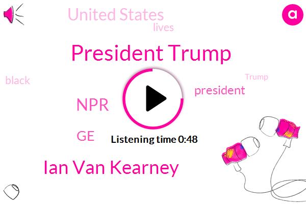 President Trump,Ian Van Kearney,United States,NPR,GE