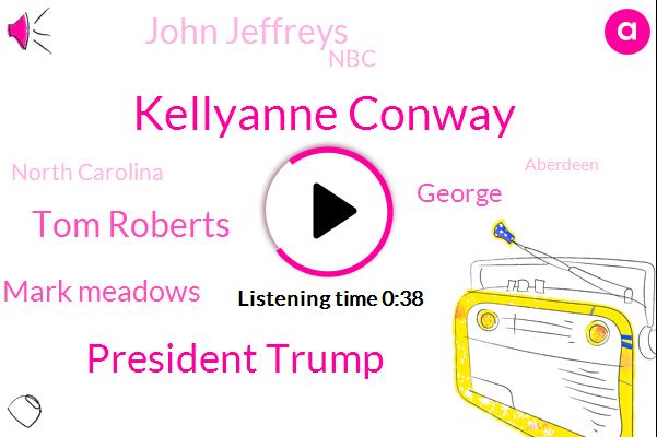 Kellyanne Conway,President Trump,Tom Roberts,Mark Meadows,NBC,North Carolina,George,John Jeffreys,Aberdeen,Maryland,Ten Thousand Dollars,Seventy Seven Year