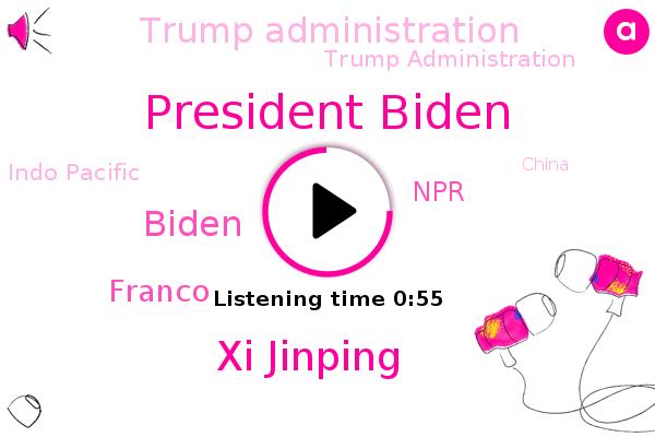 President Biden,Xi Jinping,Indo Pacific,NPR,Trump Administration,China,Biden,United States,Franco