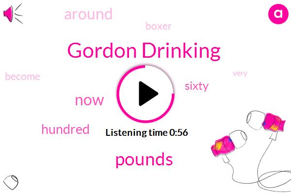 Gordon Drinking,Sixty Five Pounds,Seventy Pounds