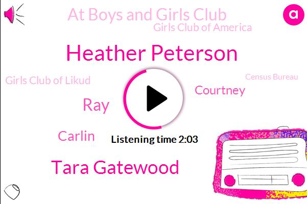Heather Peterson,At Boys And Girls Club,Girls Club Of America,Girls Club Of Likud,Census Bureau,Tara Gatewood,RAY,United States,America,Hayward Wisconsin,Carlin,Courtney,Pueblo