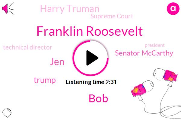 Supreme Court,Franklin Roosevelt,BOB,JEN,Technical Director,Donald Trump,Senator Mccarthy,Harry Truman,President Trump