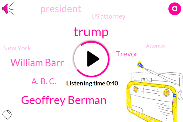 Geoffrey Berman,Us Attorney,New York,Donald Trump,William Barr,President Trump,A. B. C.,Trevor,ABC,Attorney