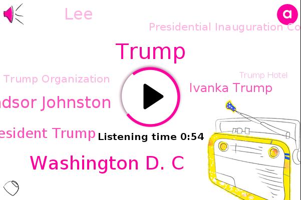 Washington D. C,Windsor Johnston,President Trump,Presidential Inauguration Committee,Trump Organization,Donald Trump,NPR,Trump Hotel,White House,Inaugural Committee,Washington,Ivanka Trump,LEE