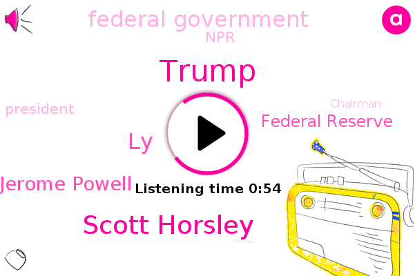 President Trump,Donald Trump,Scott Horsley,Federal Reserve,Federal Government,NPR,LY,Jerome Powell,Chairman