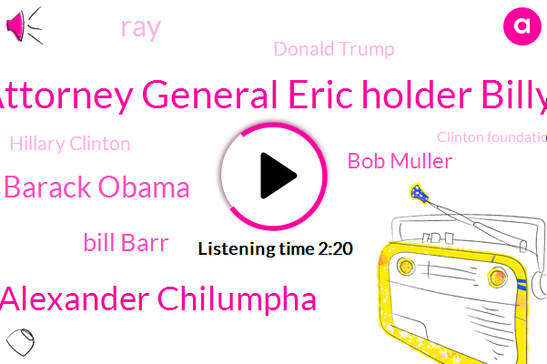 Clinton Foundation,Attorney General Eric Holder Billy,Attorney,Alexander Chilumpha,NC,Russia,The Washington Post,Officer,President Trump,Barack Obama,Bill Barr,Chairman,Bob Muller,RAY,Donald Trump,Hillary Clinton,Washington