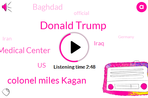 United States,Iraq,Regional Medical Center,Baghdad,Official,Iran,Donald Trump,Germany,Kuwait,Colonel Miles Kagan,President Trump