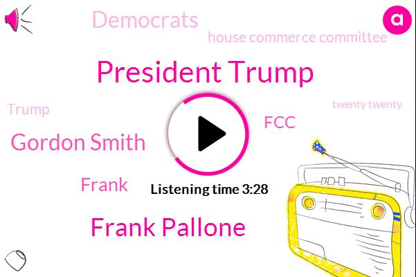 President Trump,Frank Pallone,FCC,Senator,Chairman,Democrats,Gordon Smith,United States,CEO,Oregon,House Commerce Committee,Donald Trump,New Jersey,Twenty Twenty,Congressman,Frank,Two Years
