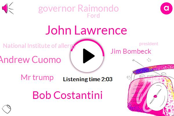 John Lawrence,Bob Costantini,President Trump,New York City,Andrew Cuomo,Mr Trump,Rhode Island,Ford,Detroit,Vice President,Jim Bombeck,National Institute Of Allergy,Governor Raimondo