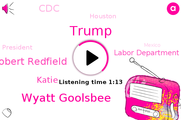 Donald Trump,Houston,President Trump,Mexico,Wyatt Goolsbee,Labor Department,Robert Redfield,Katie,CDC,Oregon,Director,Washington